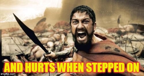 Sparta Leonidas Meme | AND HURTS WHEN STEPPED ON | image tagged in memes,sparta leonidas | made w/ Imgflip meme maker