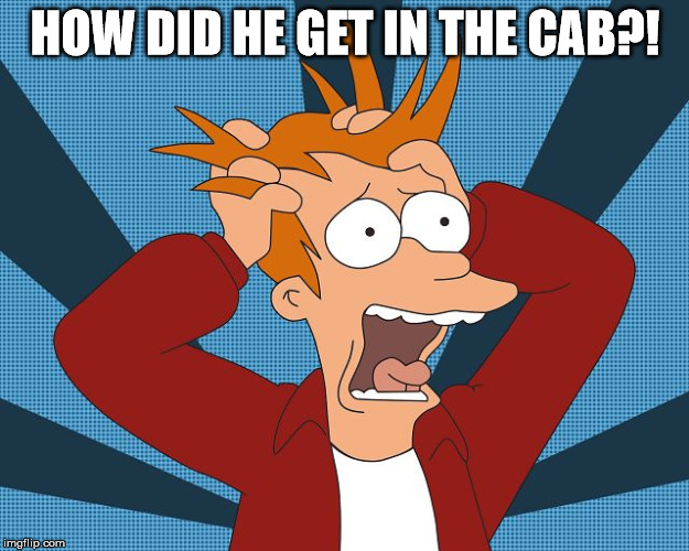 Fry Losing His Mind | HOW DID HE GET IN THE CAB?! | image tagged in fry losing his mind | made w/ Imgflip meme maker