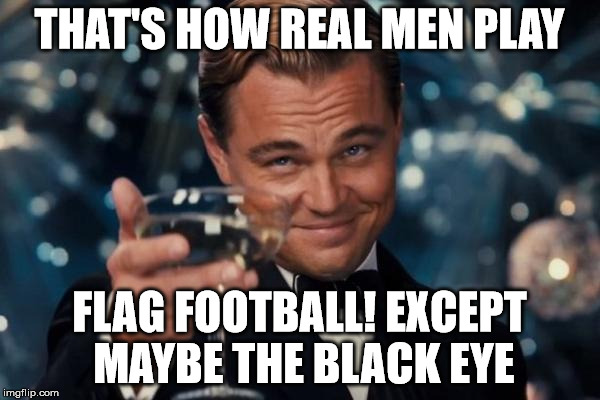Leonardo Dicaprio Cheers Meme | THAT'S HOW REAL MEN PLAY FLAG FOOTBALL! EXCEPT MAYBE THE BLACK EYE | image tagged in memes,leonardo dicaprio cheers | made w/ Imgflip meme maker