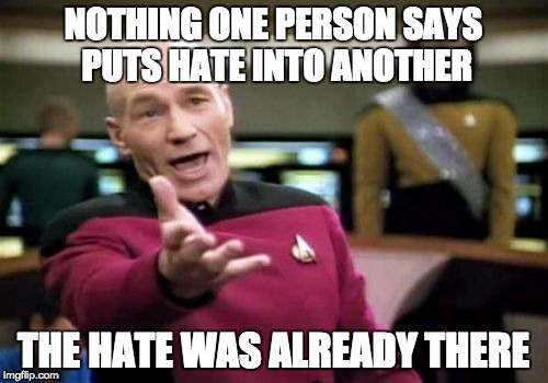 Picard Wtf Meme | NOTHING ONE PERSON SAYS PUTS HATE INTO ANOTHER THE HATE WAS ALREADY THERE | image tagged in memes,picard wtf | made w/ Imgflip meme maker