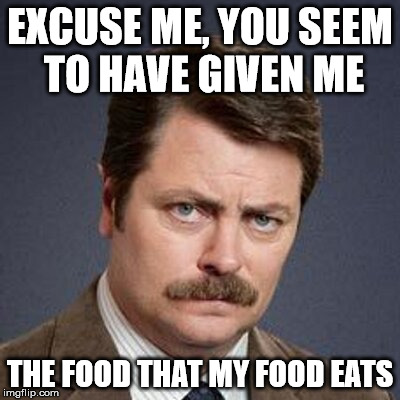 EXCUSE ME, YOU SEEM TO HAVE GIVEN ME THE FOOD THAT MY FOOD EATS | made w/ Imgflip meme maker