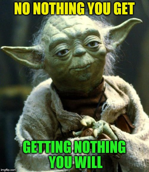 Star Wars Yoda Meme | NO NOTHING YOU GET GETTING NOTHING YOU WILL | image tagged in memes,star wars yoda | made w/ Imgflip meme maker