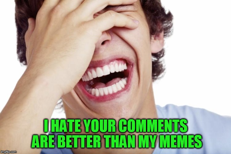 I HATE YOUR COMMENTS ARE BETTER THAN MY MEMES | made w/ Imgflip meme maker