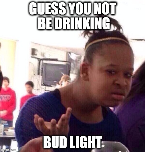 Black Girl Wat Meme | GUESS YOU NOT BE DRINKING BUD LIGHT | image tagged in memes,black girl wat | made w/ Imgflip meme maker