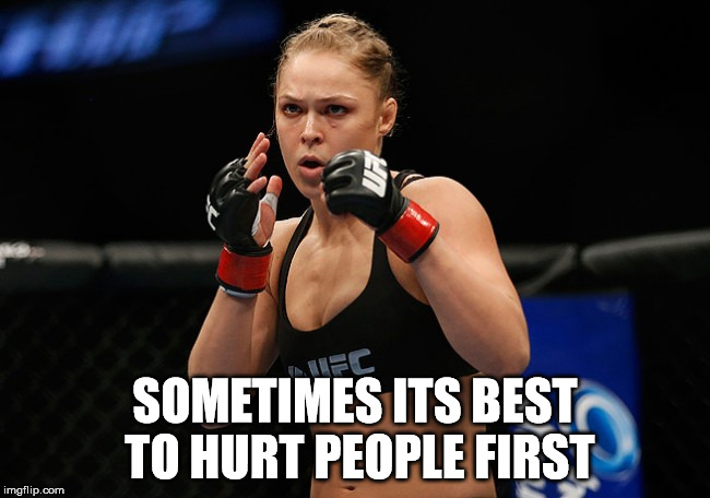SOMETIMES ITS BEST TO HURT PEOPLE FIRST | image tagged in ronda rousey | made w/ Imgflip meme maker