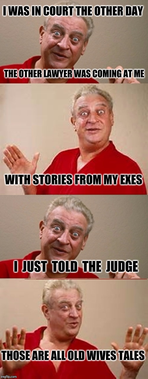 Bad Pun Rodney Dangerfield |  I WAS IN COURT THE OTHER DAY; THE OTHER LAWYER WAS COMING AT ME; WITH STORIES FROM MY EXES; I  JUST  TOLD  THE  JUDGE; THOSE ARE ALL OLD WIVES TALES | image tagged in bad pun rodney dangerfield,divorce,court,lawyer,wives | made w/ Imgflip meme maker