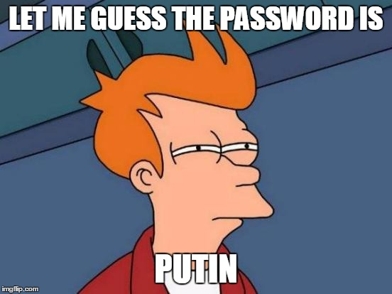 Futurama Fry Meme | LET ME GUESS THE PASSWORD IS PUTIN | image tagged in memes,futurama fry | made w/ Imgflip meme maker