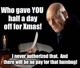 Who gave YOU half a day off for Xmas! I never authorized that.  And there will be no pay for that humbug! | made w/ Imgflip meme maker