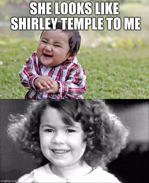 SHE LOOKS LIKE SHIRLEY TEMPLE TO ME | made w/ Imgflip meme maker
