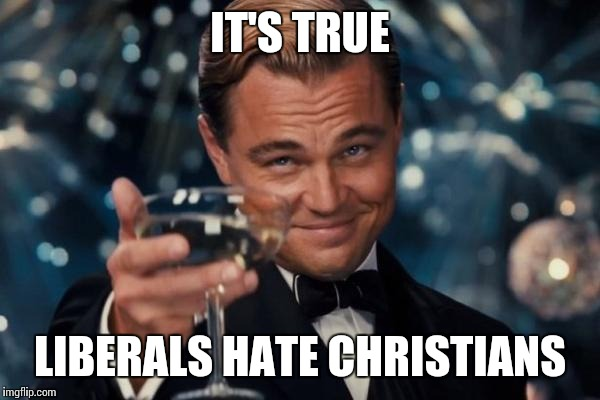 Leonardo Dicaprio Cheers Meme | IT'S TRUE LIBERALS HATE CHRISTIANS | image tagged in memes,leonardo dicaprio cheers | made w/ Imgflip meme maker