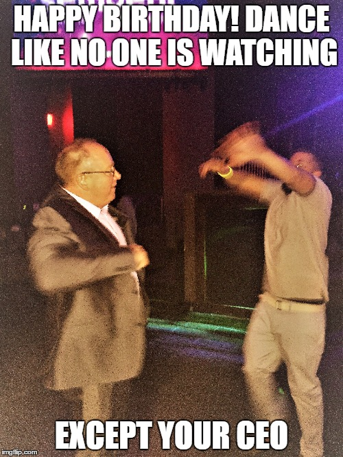 Dancing Pic |  HAPPY BIRTHDAY! DANCE LIKE NO ONE IS WATCHING; EXCEPT YOUR CEO | image tagged in dancing | made w/ Imgflip meme maker