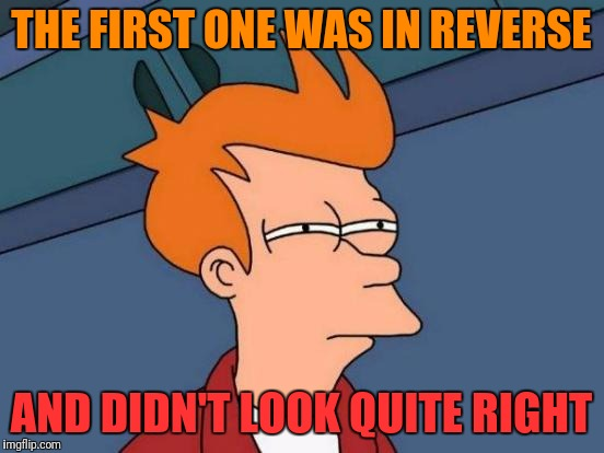 Futurama Fry Meme | THE FIRST ONE WAS IN REVERSE AND DIDN'T LOOK QUITE RIGHT | image tagged in memes,futurama fry | made w/ Imgflip meme maker