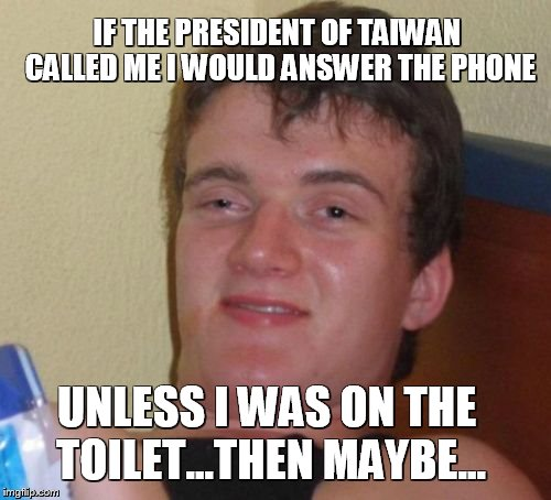 Taiwan's Trump | IF THE PRESIDENT OF TAIWAN CALLED ME I WOULD ANSWER THE PHONE UNLESS I WAS ON THE TOILET...THEN MAYBE… | image tagged in memes,10 guy,trump,taiwan,funny memes,stupid | made w/ Imgflip meme maker