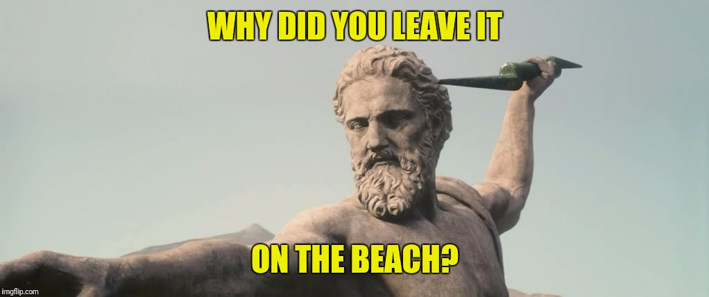 WHY DID YOU LEAVE IT ON THE BEACH? | made w/ Imgflip meme maker