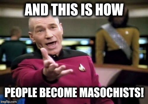 Picard Wtf Meme | AND THIS IS HOW PEOPLE BECOME MASOCHISTS! | image tagged in memes,picard wtf | made w/ Imgflip meme maker