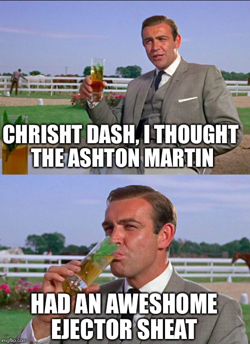 CHRISHT DASH, I THOUGHT THE ASHTON MARTIN HAD AN AWESHOME EJECTOR SHEAT | made w/ Imgflip meme maker