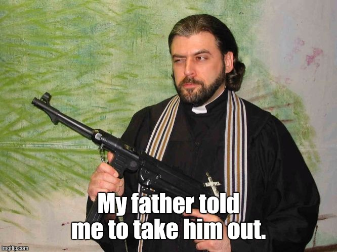 Priest With Gun | My father told me to take him out. | image tagged in priest with gun | made w/ Imgflip meme maker