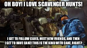 OH BOY! I LOVE SCAVENGER HUNTS! I GET TO FOLLOW CLUES, MEET NEW FRIENDS, AND THEN I GET TO HAVE CAKE! THIS IS THE KIND WITH CAKE, RIGHT? | made w/ Imgflip meme maker