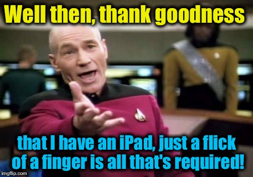 Picard Wtf Meme | Well then, thank goodness that I have an iPad, just a flick of a finger is all that's required! | image tagged in memes,picard wtf | made w/ Imgflip meme maker