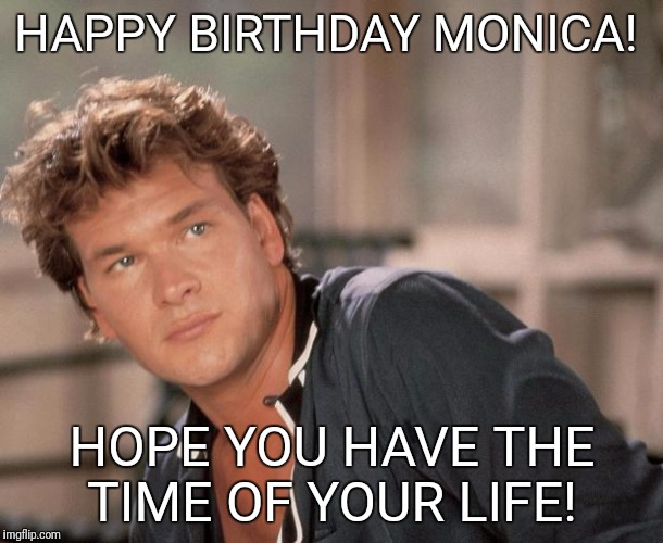 Patrick Swayze |  HAPPY BIRTHDAY MONICA! HOPE YOU HAVE THE TIME OF YOUR LIFE! | image tagged in patrick swayze | made w/ Imgflip meme maker