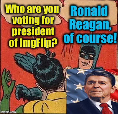 Batman announces his pick for President of ImgFlip...... |  Ronald Reagan, of course! Who are you voting for president of ImgFlip? | image tagged in memes,batman slapping robin,evilmandoevil,ronald reagan,presidential candidates,olympianproduct | made w/ Imgflip meme maker