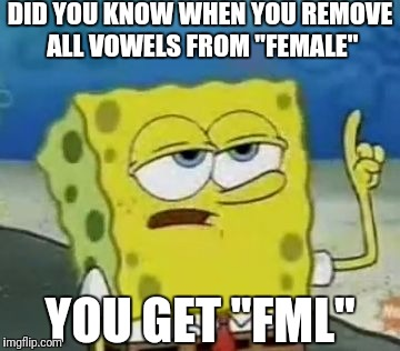 "Ill Have You Know Spongebob Meme | DID YOU KNOW WHEN YOU REMOVE ALL VOWELS FROM ""FEMALE"" YOU GET ""FML"" 