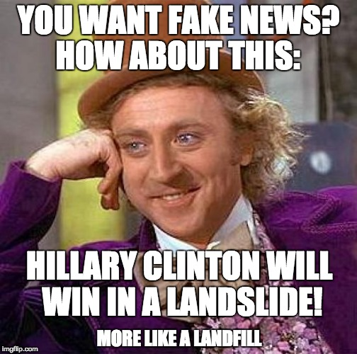 Creepy Condescending Wonka Meme | YOU WANT FAKE NEWS? HILLARY CLINTON WILL WIN IN A LANDSLIDE! HOW ABOUT THIS: MORE LIKE A LANDFILL | image tagged in memes,creepy condescending wonka | made w/ Imgflip meme maker