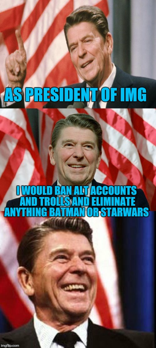 Ronald Reagan Speaks | AS PRESIDENT OF IMG I WOULD BAN ALT ACCOUNTS AND TROLLS AND ELIMINATE ANYTHING BATMAN OR STARWARS | image tagged in ronald reagan speaks | made w/ Imgflip meme maker