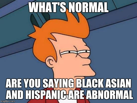 Futurama Fry Meme | WHAT'S NORMAL ARE YOU SAYING BLACK ASIAN AND HISPANIC ARE ABNORMAL | image tagged in memes,futurama fry | made w/ Imgflip meme maker