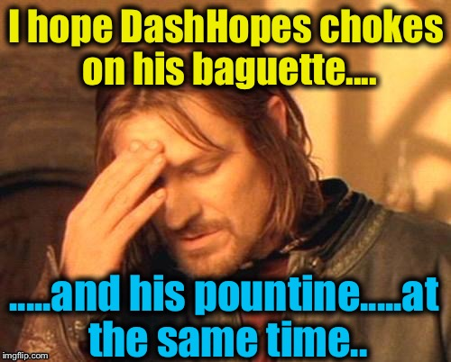 I hope DashHopes chokes on his baguette.... .....and his pountine.....at the same time.. | made w/ Imgflip meme maker