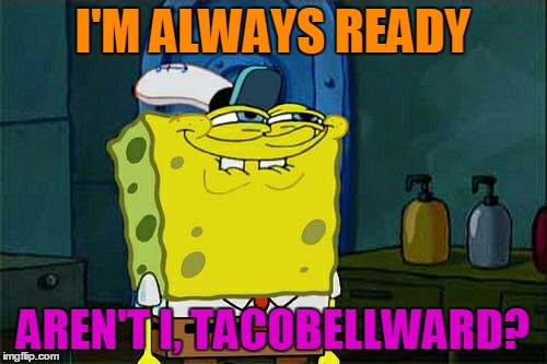 Don't You Squidward Meme | I'M ALWAYS READY AREN'T I, TACOBELLWARD? | image tagged in memes,dont you squidward | made w/ Imgflip meme maker