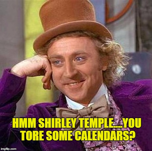 Creepy Condescending Wonka Meme | HMM SHIRLEY TEMPLE....YOU TORE SOME CALENDARS? | image tagged in memes,creepy condescending wonka | made w/ Imgflip meme maker