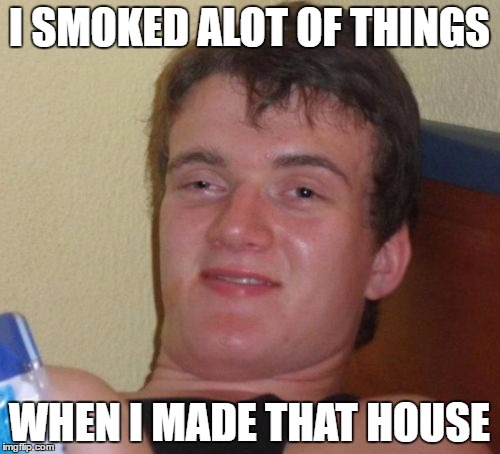 10 Guy Meme | I SMOKED ALOT OF THINGS WHEN I MADE THAT HOUSE | image tagged in memes,10 guy | made w/ Imgflip meme maker