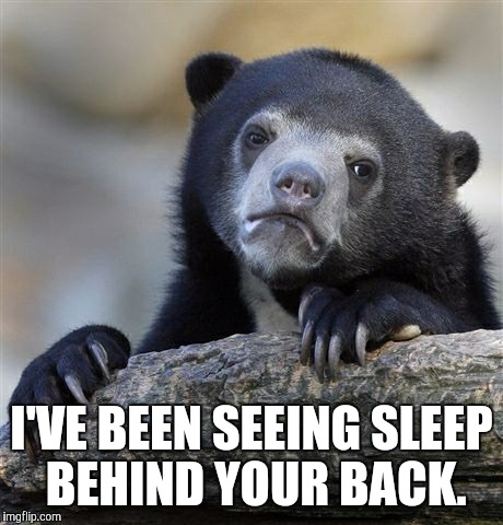Confession Bear Meme | I'VE BEEN SEEING SLEEP BEHIND YOUR BACK. | image tagged in memes,confession bear | made w/ Imgflip meme maker