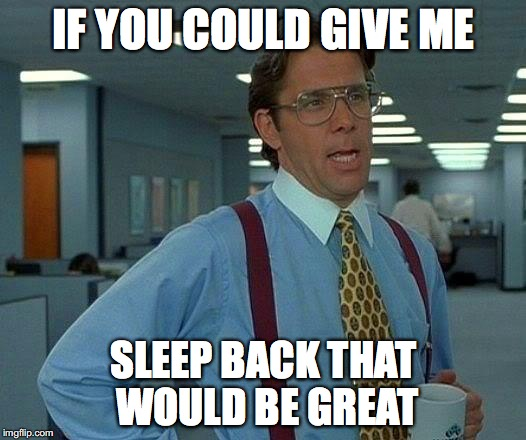 That Would Be Great Meme | IF YOU COULD GIVE ME SLEEP BACK THAT WOULD BE GREAT | image tagged in memes,that would be great | made w/ Imgflip meme maker