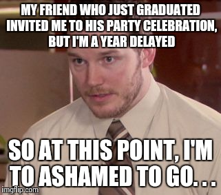 I'm too afraid to ask | MY FRIEND WHO JUST GRADUATED INVITED ME TO HIS PARTY CELEBRATION, BUT I'M A YEAR DELAYED SO AT THIS POINT, I'M TO ASHAMED TO GO. . . | image tagged in i'm too afraid to ask | made w/ Imgflip meme maker
