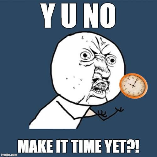 Y U NO MAKE IT TIME YET?! | made w/ Imgflip meme maker