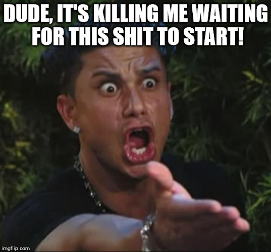 Pauly | DUDE, IT'S KILLING ME WAITING FOR THIS SHIT TO START! | image tagged in pauly | made w/ Imgflip meme maker