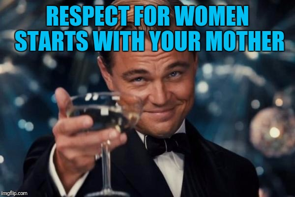 Leonardo Dicaprio Cheers Meme | RESPECT FOR WOMEN STARTS WITH YOUR MOTHER | image tagged in memes,leonardo dicaprio cheers | made w/ Imgflip meme maker