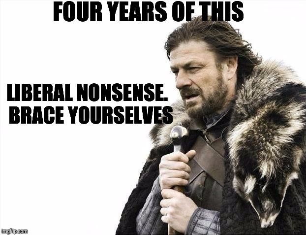 Brace Yourselves X is Coming Meme | FOUR YEARS OF THIS LIBERAL NONSENSE.  BRACE YOURSELVES | image tagged in memes,brace yourselves x is coming | made w/ Imgflip meme maker