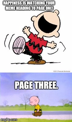 Maybe one day I'll make it |  HAPPINESS IS WATCHING YOUR MEME HEADING TO PAGE ONE! PAGE THREE. | image tagged in charlie brown,page one,memes,happiness is | made w/ Imgflip meme maker