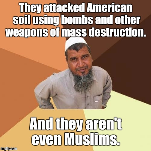 1awhcf.jpg | They attacked American soil using bombs and other weapons of mass destruction. And they aren't even Muslims. | image tagged in 1awhcfjpg | made w/ Imgflip meme maker
