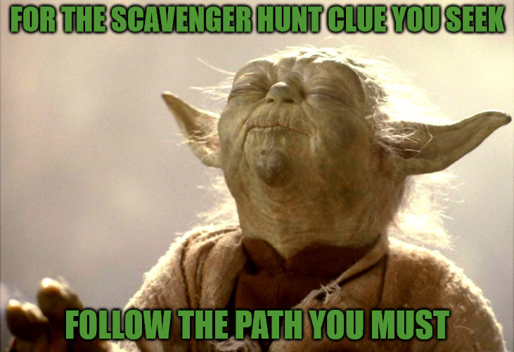 ghostofchurch's 2nd Scavenger Hunt Clue #1 | FOR THE SCAVENGER HUNT CLUE YOU SEEK FOLLOW THE PATH YOU MUST | image tagged in yoda is very pleased,follow the path,clue 1,ready set go,mwahahaha | made w/ Imgflip meme maker