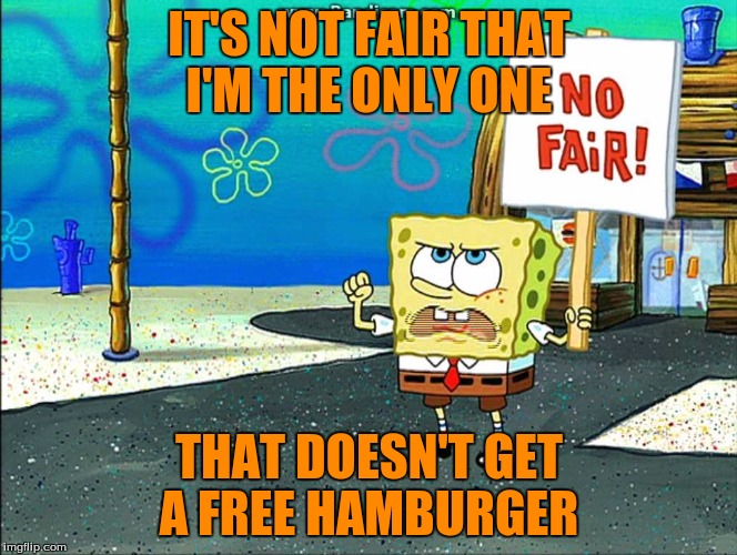 Not fair |  IT'S NOT FAIR THAT I'M THE ONLY ONE; THAT DOESN'T GET A FREE HAMBURGER | image tagged in not fair | made w/ Imgflip meme maker