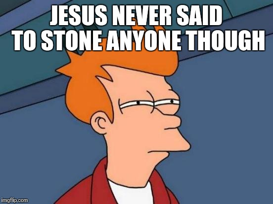 Futurama Fry Meme | JESUS NEVER SAID TO STONE ANYONE THOUGH | image tagged in memes,futurama fry | made w/ Imgflip meme maker