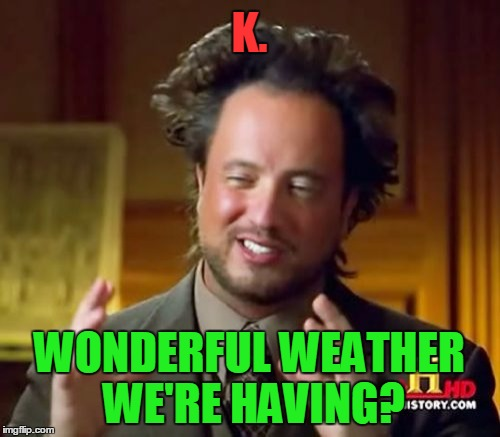 Ancient Aliens Meme | K. WONDERFUL WEATHER WE'RE HAVING? | image tagged in memes,ancient aliens | made w/ Imgflip meme maker