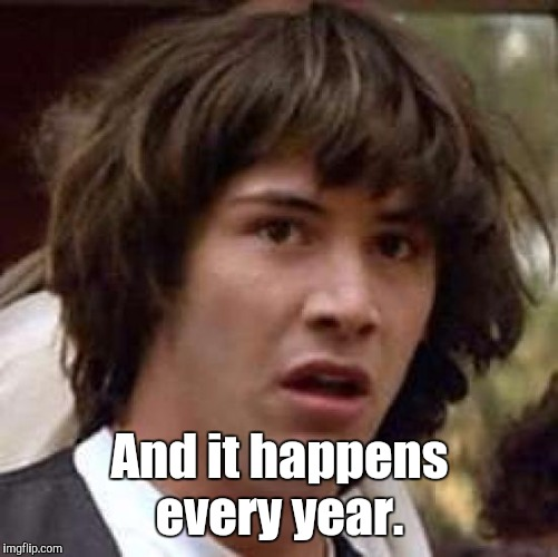 Conspiracy Keanu Meme | And it happens every year. | image tagged in memes,conspiracy keanu | made w/ Imgflip meme maker