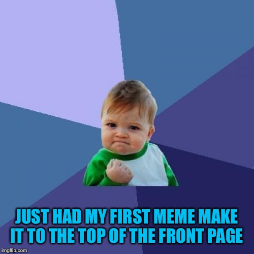 Took me long enough :D | JUST HAD MY FIRST MEME MAKE IT TO THE TOP OF THE FRONT PAGE | image tagged in memes,success kid | made w/ Imgflip meme maker
