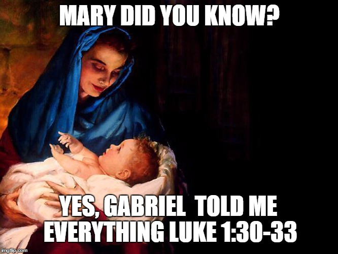 Mary and baby Jesus |  MARY DID YOU KNOW? YES, GABRIEL  TOLD ME EVERYTHING LUKE 1:30-33 | image tagged in mary and baby jesus | made w/ Imgflip meme maker