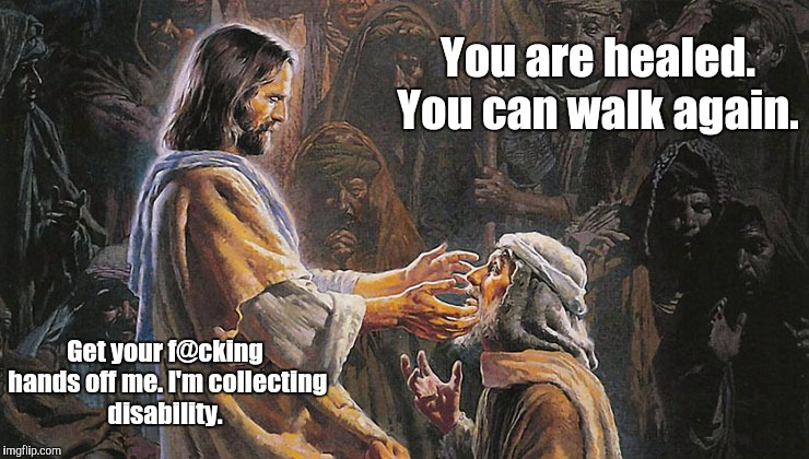 miracles...us1.jpg | You are healed. You can walk again. Get your f@cking hands off me. I'm collecting disability. | image tagged in miraclesus1jpg | made w/ Imgflip meme maker